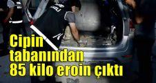 Cipin tabanından 85 kilo eroin çıktı