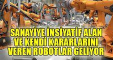 Sanayiye insiyatif alan ve kendi kararlarını veren robotlar geliyor