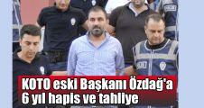 KOTO eski Başkanı Özdağ'a 6 yıl hapis ve tahliye