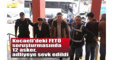 Kocaeli'deki FETÖ soruşturmasında 12 asker, adliyeye sevk edildi
