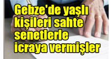 Gebze'de yaşlı kişileri sahte senetlerle icraya vermişler