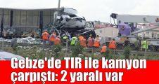 Gebze'de TIR ile kamyon çarpıştı: 2 yaralı