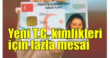 Yeni T.C. kimlikleri için fazla mesai