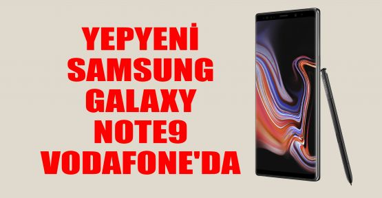 Yepyeni Samsung Galaxy Note9 Vodafone'da