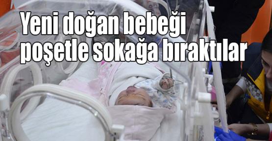 Yeni doğan bebeği poşetle sokağa bıraktılar