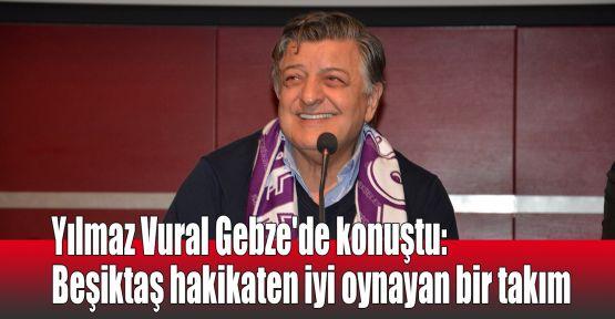 Yılmaz Vural Gebze'de konuştu: Beşiktaş hakikaten iyi oynayan bir takım