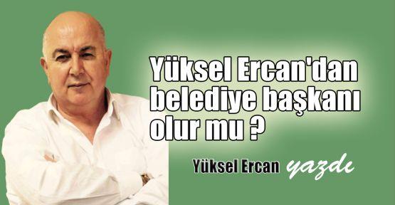 Yüksel Ercan'dan belediye başkanı olur mu ?