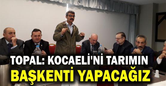 Ziya Topal: Kocaeli'ni tarımın başkenti yapacağız