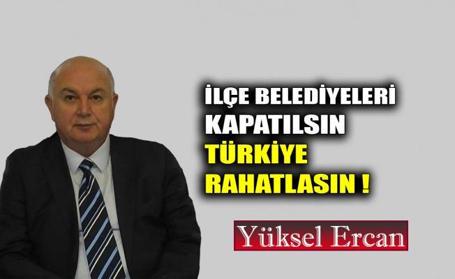 İlçe belediyeleri kapatılsın, Türkiye rahatlasın !