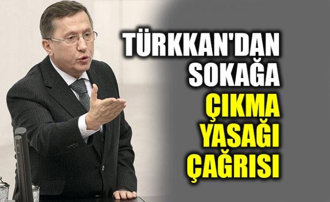Türkkan'dan sokağa çıkma yasağı çağrısı
