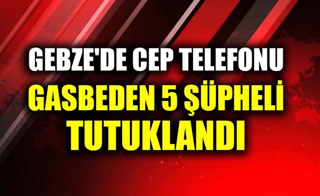 Gebze'de cep telefonu gasbeden 5 şüpheli tutuklandı