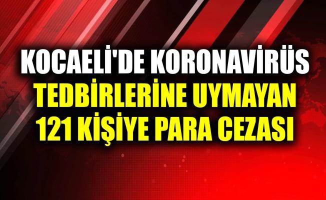 Kocaeli'de koronavirüs tedbirlerine uymayan 121 kişiye para cezası uygulandı