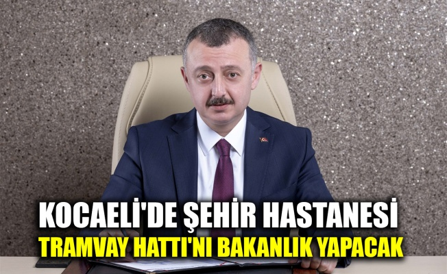 Kocaeli'de Şehir Hastanesi Tramvay Hattı'nı bakanlık yapacak