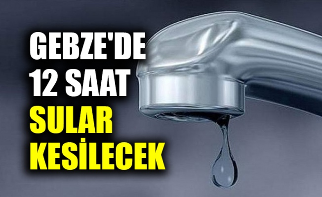 Gebze'de 12 saat sular kesilecek