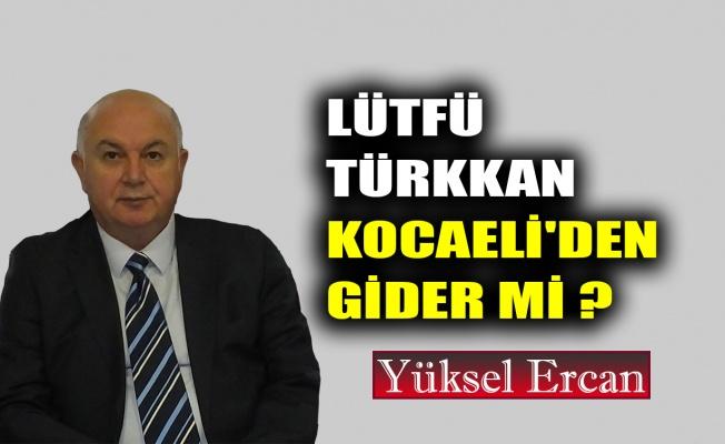 Lütfü Türkkan, Kocaeli'den gider mi ?