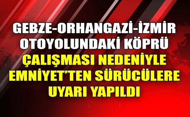 Gebze-Orhangazi-İzmir otoyolundaki köprü çalışması nedeniyle emniyetten sürücülere uyarı