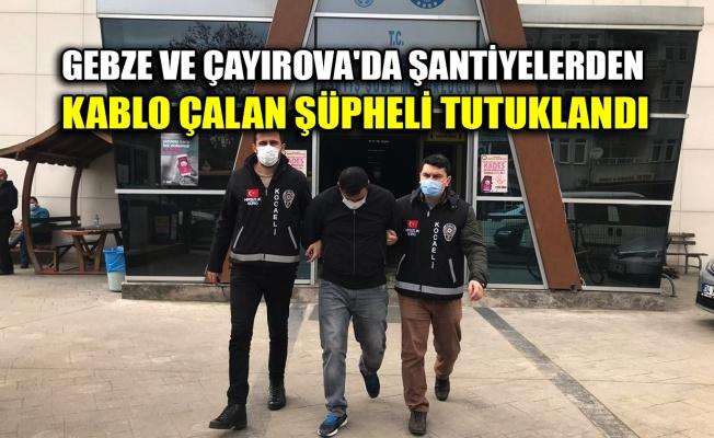 Gebze ve Çayırova'da şantiyelerden kablo çalan şüpheli tutuklandı