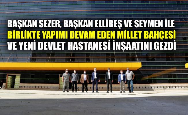 Başkan Sezer, Başkan Ellibeş ve Seymen ile birlikte yapımı devam eden Millet Bahçesi ve Yeni Devlet Hastanesi inşaatını gezdi