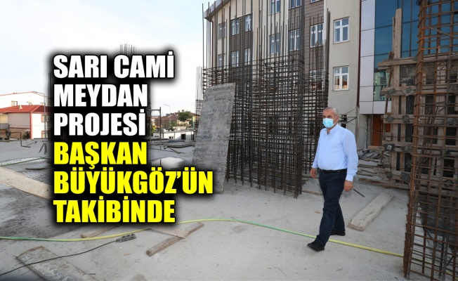 Sarı Cami Meydan Projesi Başkan Büyükgöz'ün takibinde