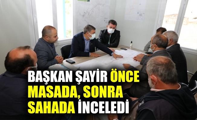 Başkan Şayir, önce masada sonra sahada inceledi