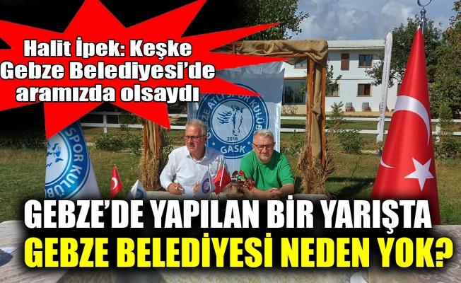 İpek: Gebze'de yapılan bir yarışta Gebze Belediyesi neden yok?