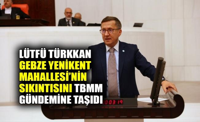 Türkkan, Gebze Yenikent Mahallesi'nin sıkıntısını TBMM gündemine taşıdı