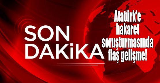 Atatürk'e hakaret soruşturmasında flaş gelişme!