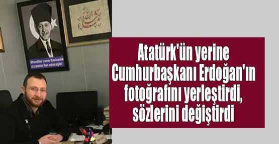Atatürk'ün yerine Cumhurbaşkanı Erdoğan'ın fotoğrafını yerleştirdi, sözlerini değiştirdi