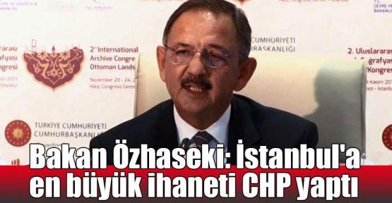 Bakan Özhaseki: İstanbul'a en büyük ihaneti CHP yaptı