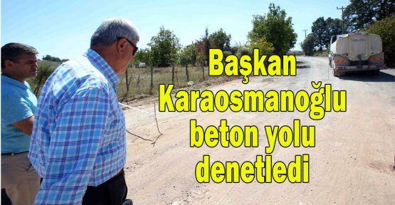 Başkan Karaosmanoğlu beton yolu denetledi