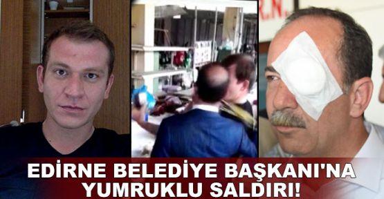 Edirne Belediye Başkanı'na yumruklu saldırı!