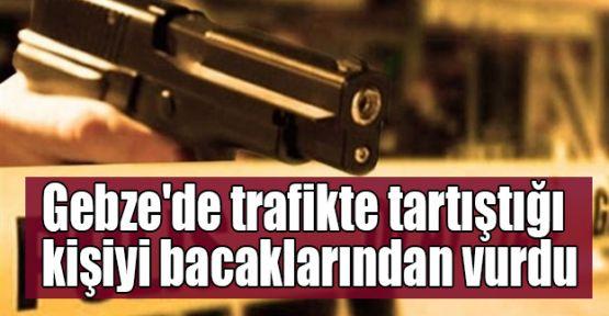 Gebze'de trafikte tartıştığı kişiyi bacaklarından vurdu