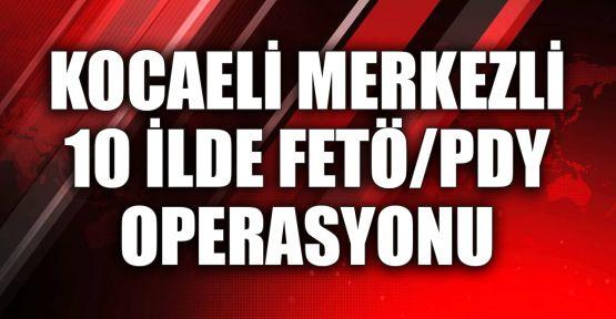 Kocaeli merkezli 10 ilde FETÖ/PDY operasyonu