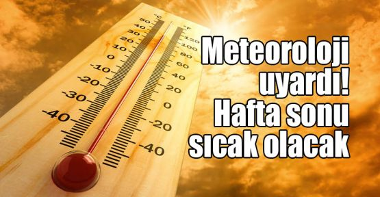 Meteoroloji uyardı! Hafta sonu sıcak olacak