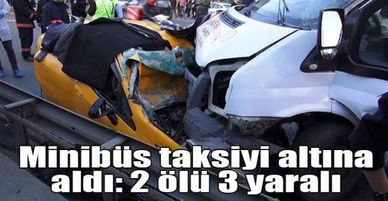 Minibüs taksiyi altına aldı: 2 ölü 3 yaralı