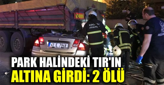 Park halindeki TIR'ın altına girdi:2 ölü