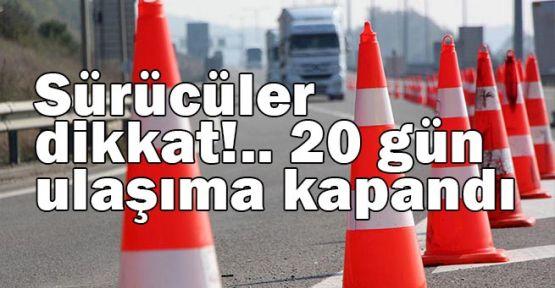 Sürücüler dikkat!.. 20 gün ulaşıma kapandı