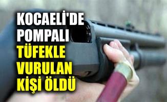 Kocaeli'de pompalı tüfekle vurulan kişi öldü