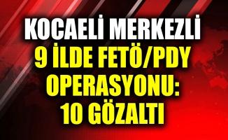 Kocaeli merkezli 9 ilde FETÖ/PDY operasyonu: 10 gözaltı