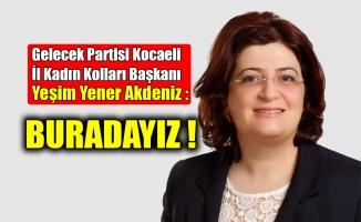 Gelecek Partisi Kocaeli İl Kadın Kolları Başkanı Yeşim Yener Akdeniz : Buradayız