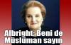 Albright: Beni de Müslüman sayın