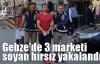 Gebze'de 3 marketi soyan hırsız yakalandı