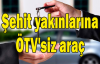 Şehit yakınlarına ÖTV'siz araç