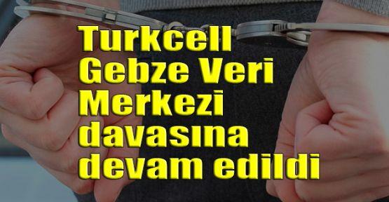 Turkcell Gebze Veri Merkezi davasına devam edildi