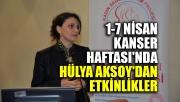 1-7 Nisan Kanser Haftası'nda Hülya Aksoy'dan etkinlikler