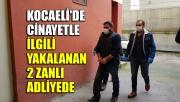 Kocaeli'deki cinayetle ilgili yakalanan 2 zanlı adliyeye sevk edildi