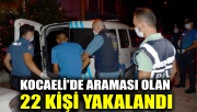 Kocaeli'de araması olan 22 kişi yakalandı