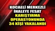 Kocaeli merkezli ihaleye fesat karıştırma operasyonunda 34 kişi yakalandı