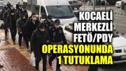 Kocaeli merkezli FETÖ/PDY operasyonunda 1 tutuklama