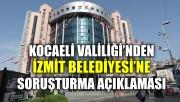 Kocaeli Valiliği'nden, İzmit Belediyesi'ne soruşturma açıklaması